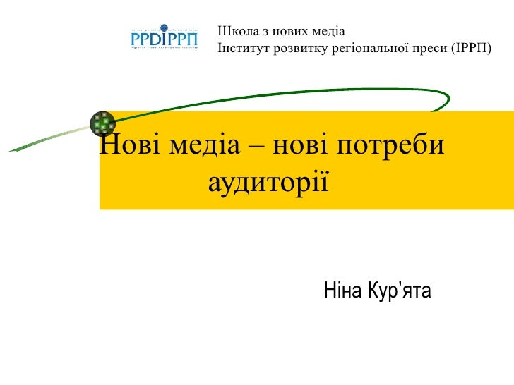 Нові медіа – нові потреби аудиторії   Ніна Кур ' ята Школа з нових мед іа Інститут розвитку регіональної преси (ІРРП)
