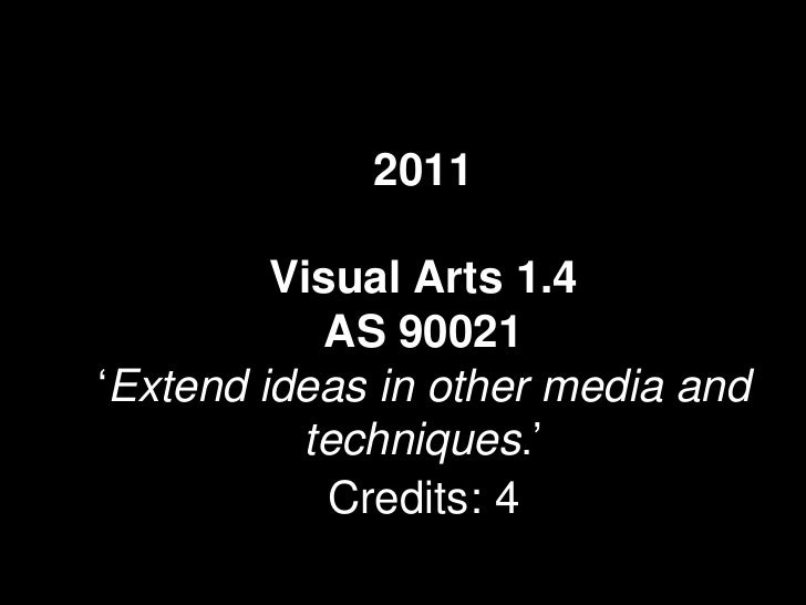 2011         Visual Arts 1.4            AS 90021'Extend ideas in other media and          techniques.'            Credits: 4