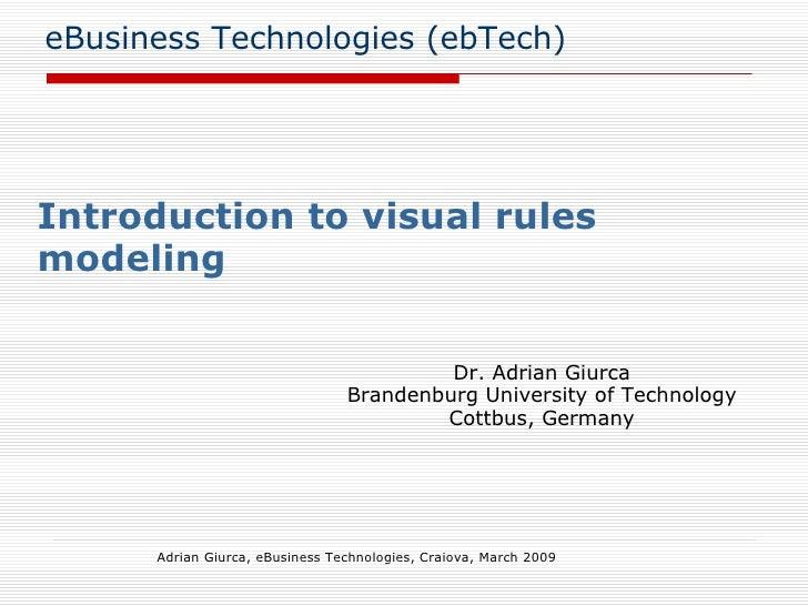 eBusiness Technologies (ebTech) Introduction to visual rules modeling Adrian Giurca, eBusiness Technologies, Craiova, Marc...