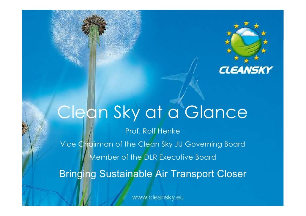 Clean Sky at a Glance                 Prof. Rolf HenkeVice Chairman of the Clean Sky JU Governing Board       Member of th...