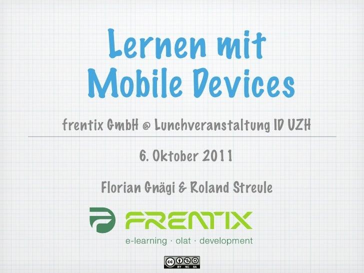 Lernen mit   Mobile Devicesfrentix GmbH @ Lunchveranstaltung ID UZH            6. Oktober 2011      Florian Gnägi & Roland...