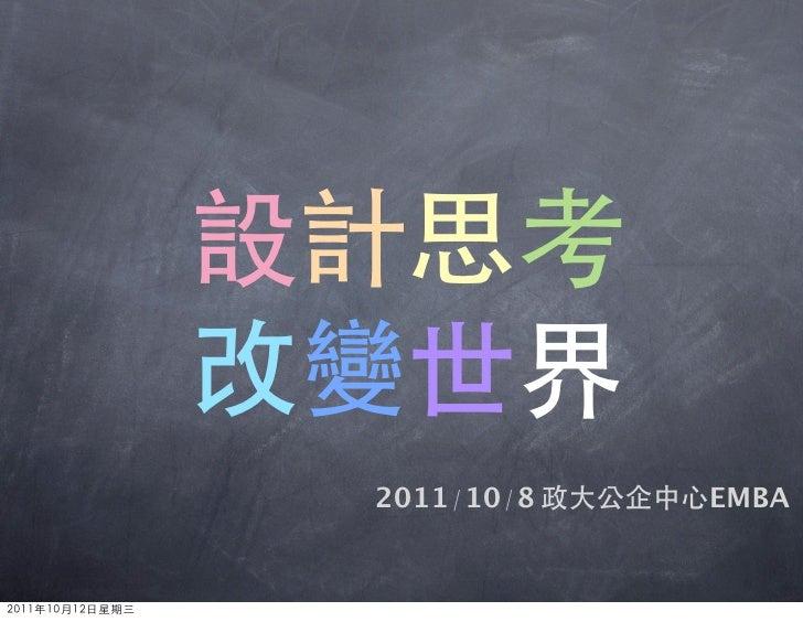 設計思考                 改變世界                  2011/10/8 政大公企中心EMBA2011年10月12日星期三