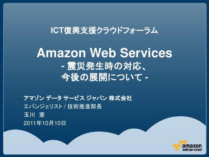 ICT復興支援クラウドフォーラム Amazon Web Services - 震災発生時の対応、今後の展開について -