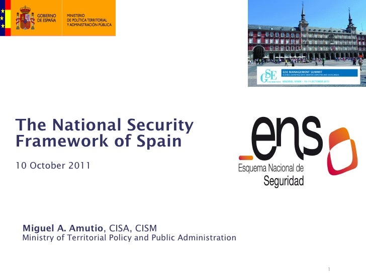 The National SecurityFramework of Spain10 October 2011 Miguel A. Amutio, CISA, CISM Ministry of Territorial Policy and Pub...