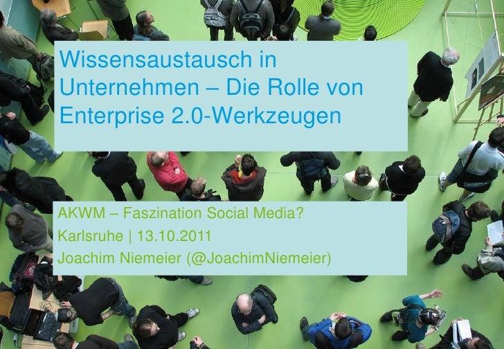 Wissensaustausch inUnternehmen – Die Rolle vonEnterprise 2.0-WerkzeugenAKWM – Faszination Social Media?Karlsruhe | 13.10.2...