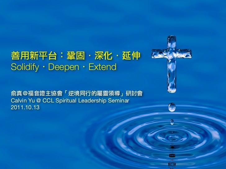 善用新平台:鞏固.深化.延伸Solidify.Deepen.Extend俞真@福音證主協會「逆境同行的屬靈領導」研討會Calvin Yu @ CCL Spiritual Leadership Seminar2011.10.13