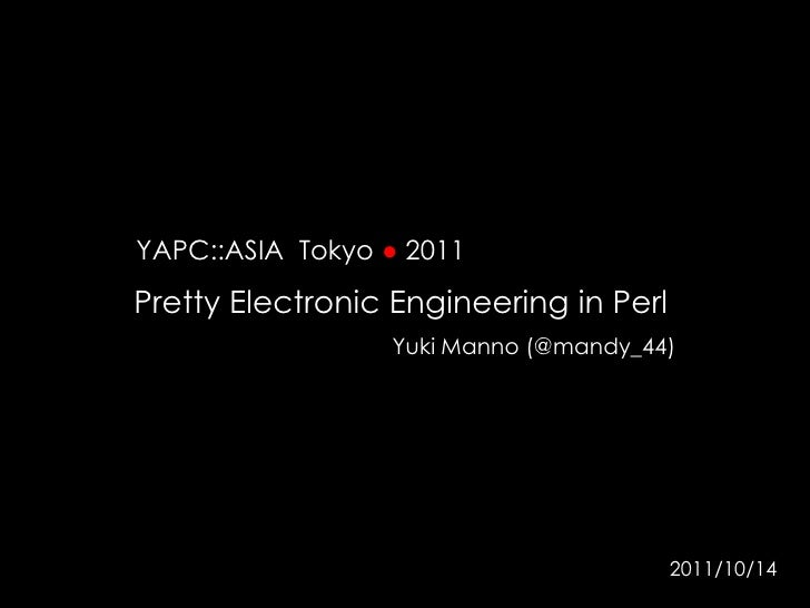 YAPC::ASIA  Tokyo ● 2011<br />Pretty Electronic Engineering in Perl <br />Yuki Manno (@mandy_44)<br />2011/10/14<br />
