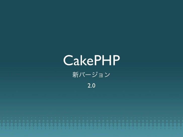 CakePHP 2.0 - PHP Matsuri 2011