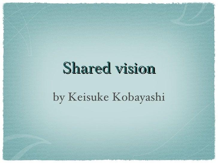 Shared vision <ul><li>by Keisuke Kobayashi </li></ul>