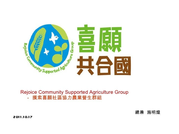 <ul><li>Rejoice Community Supported Agriculture Group   </li></ul><ul><li>- 摸索喜願社區協力農業營生群組   </li></ul><ul><li>總兼  施明煌  20...
