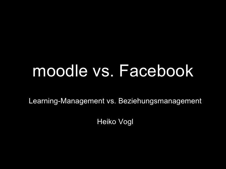 moodle vs. Facebook Learning-Management vs. Beziehungsmanagement Heiko Vogl