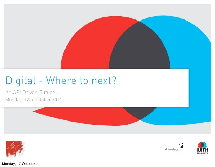 Digital - Where to next? An API Driven Future… Monday, 17th October 2011Monday, 17 October 11