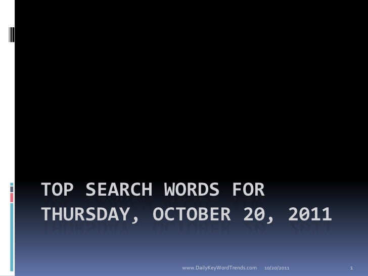 TOP SEARCH WORDS FORTHURSDAY, OCTOBER 20, 2011            www.DailyKeyWordTrends.com   10/20/2011   1