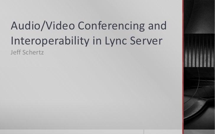 Audio/Video Conferencing andInteroperability in Lync ServerJeff Schertz