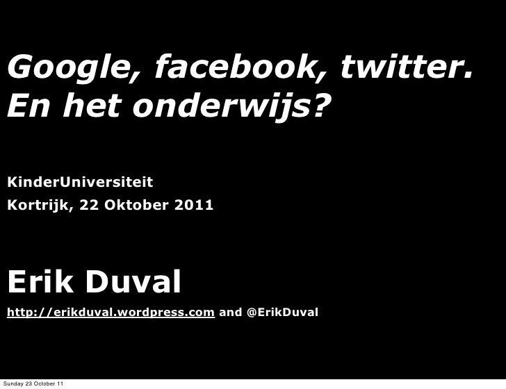 Google, facebook, twitter. En het onderwijs? KinderUniversiteit Kortrijk, 22 Oktober 2011 Erik Duval http://erikduval.word...