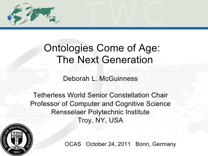 Ontologies Come of Age:  The Next Generation OCAS  October 24, 2011  Bonn, Germany Deborah L. McGuinness Tetherless World ...