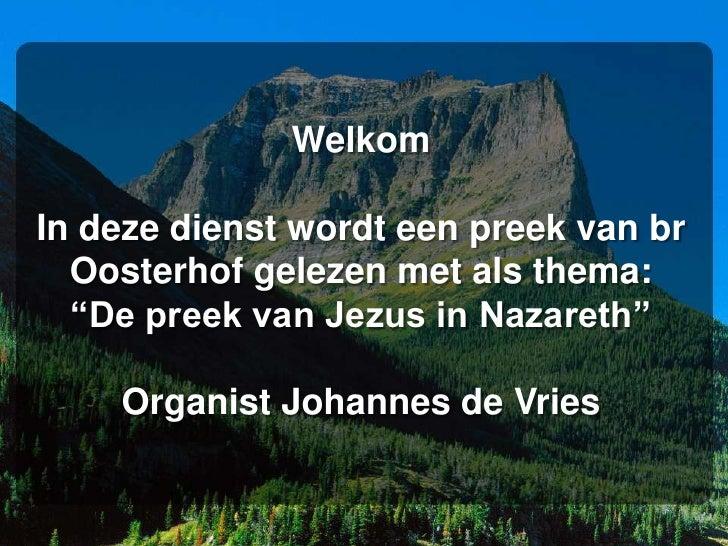 """WelkomIn deze dienst wordt een preek van br  Oosterhof gelezen met als thema:  """"De preek van Jezus in Nazareth""""    Organis..."""