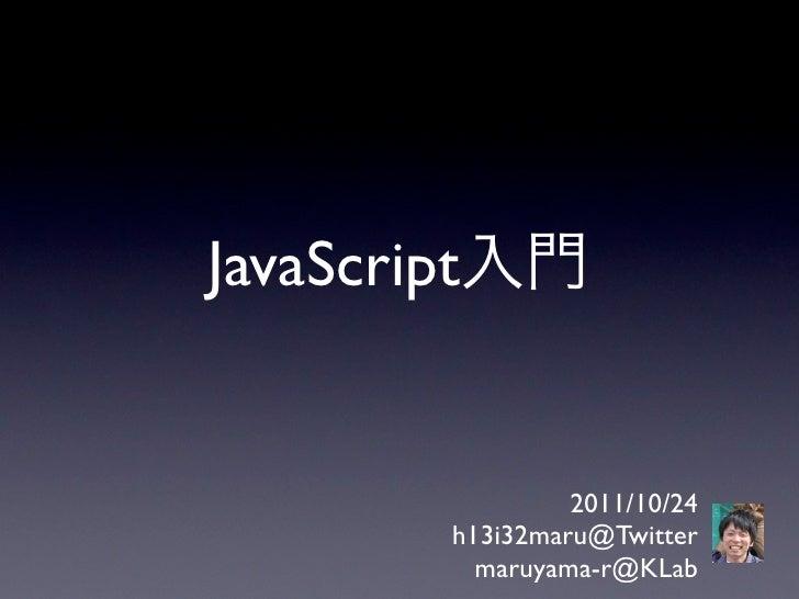 JavaScript入門                2011/10/24       h13i32maru@Twitter         maruyama-r@KLab
