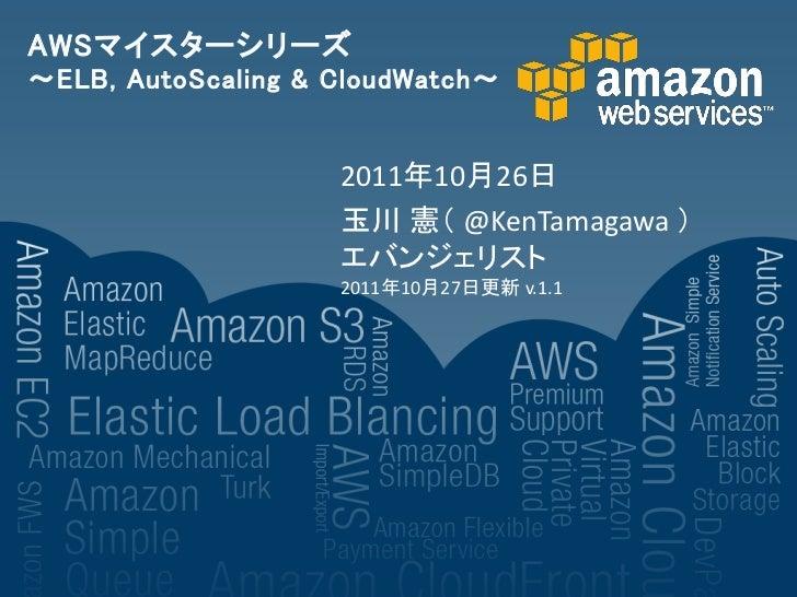 AWSマイスターシリーズ~ELB, AutoScaling & CloudWatch~                    2011年10月26日                    玉川 憲' @KenTamagawa (        ...