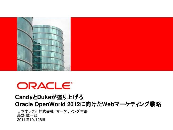 <Insert Picture Here>CandyとDukeが盛り上げるOracle OpenWorld 2012に向けたWebマーケティング戦略日本オラクル株式会社 マーケティング本部藤野 誠一郎2011年10月26日