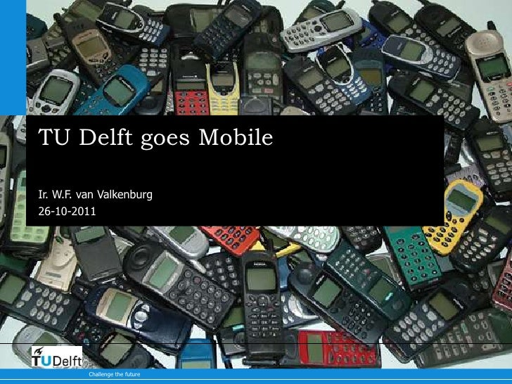 TU Delft goes MobileIr. W.F. van Valkenburg26-10-2011          Delft          University of          Technology          C...