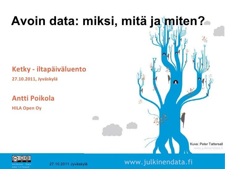 Avoin data: miksi, mitä ja miten?Ketky - iltapäiväluento27.10.2011, JyväskyläAntti PoikolaHILA Open Oy                    ...