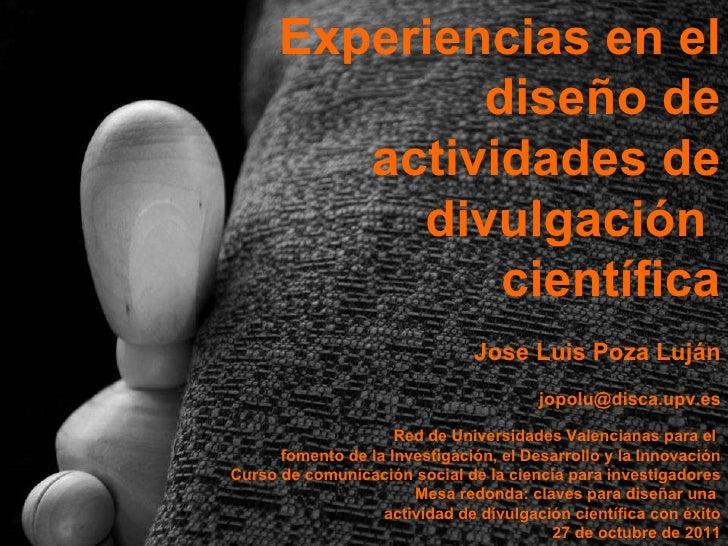 Experiencias en el diseño de actividades de divulgación  científica Jose Luis Poza Luján [email_address] Red de Universida...