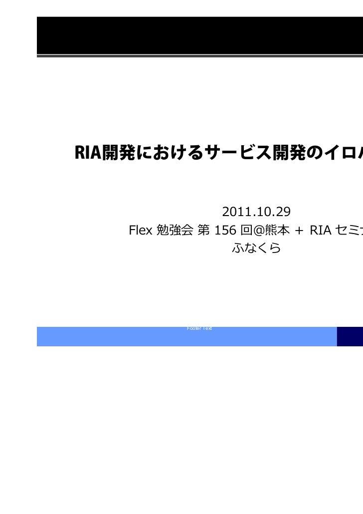 RIA開発におけるサービス開発のイロハ               2011.10.29   Flex 勉強会 第 156 回@熊本 + RIA セミナー                ふなくら         Footer Text