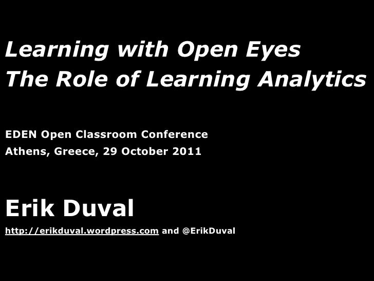 Learning with Open EyesThe Role of Learning AnalyticsEDEN Open Classroom ConferenceAthens, Greece, 29 October 2011Erik Duv...