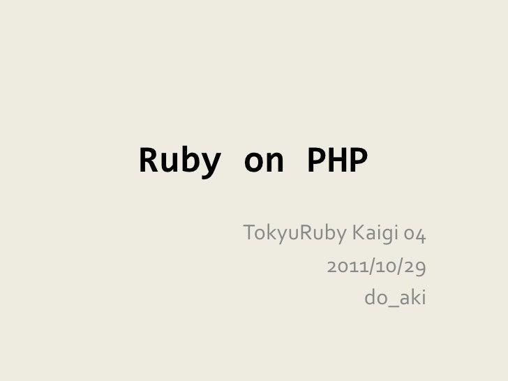 Ruby on PHP    TokyuRuby Kaigi 04           2011/10/29               do_aki