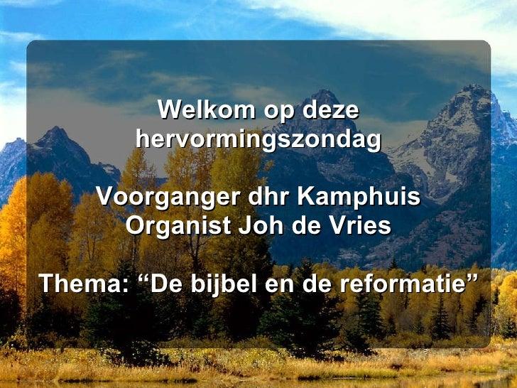 """Welkom op deze hervormingszondag Voorganger dhr Kamphuis Organist Joh de Vries Thema: """"De bijbel en de reformatie"""""""