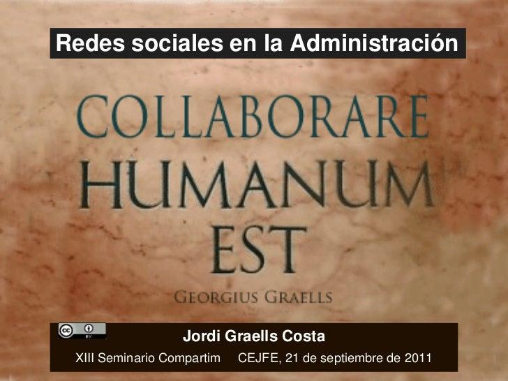 Redes sociales en la Administración Jordi Graells Costa XIII Seminario Compartim  CEJFE, 21 de septiembre de 2011