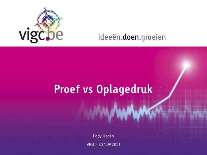 ideeën.doen.groeienProef vs Oplagedruk         Eddy Hagen      VIGC – 02/09/2011