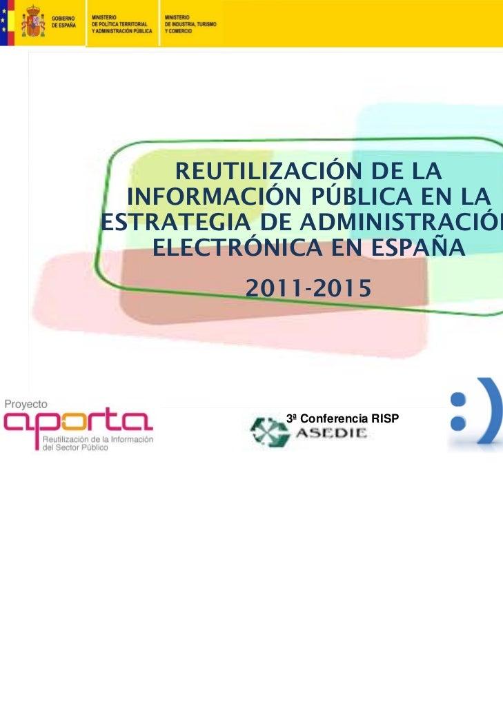 REUTILIZACIÓN DE LA  INFORMACIÓN PÚBLICA EN LAESTRATEGIA DE ADMINISTRACIÓN    ELECTRÓNICA EN ESPAÑA         2011-2015     ...
