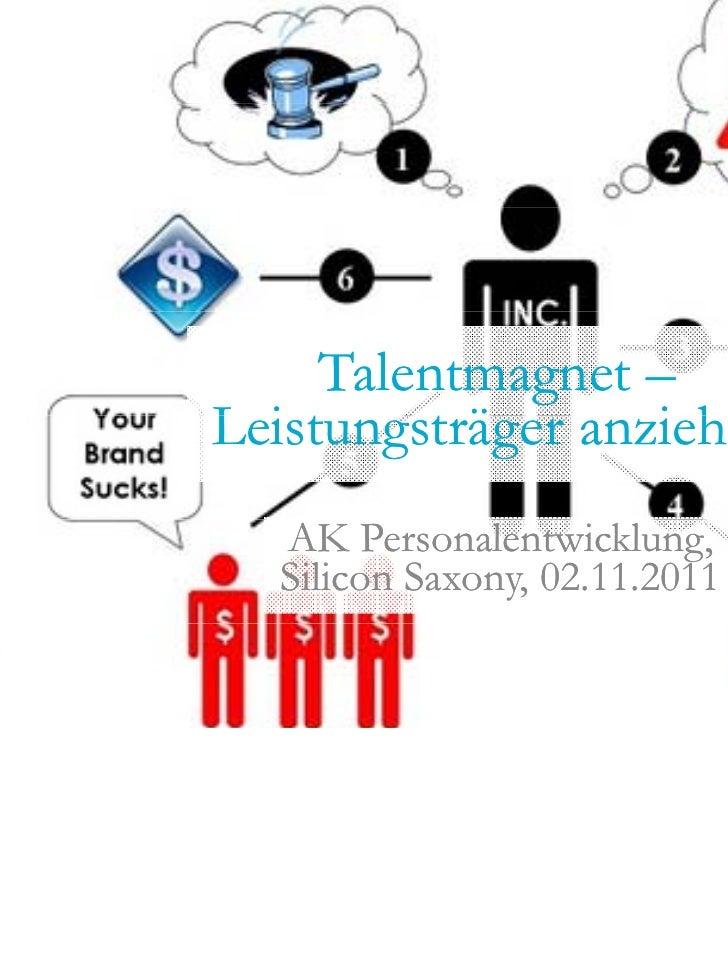 Talentmagnet –Leistungsträger anziehenL it      tä       i h  AK Personalentwicklung,  Silicon Saxony, 02.11.2011