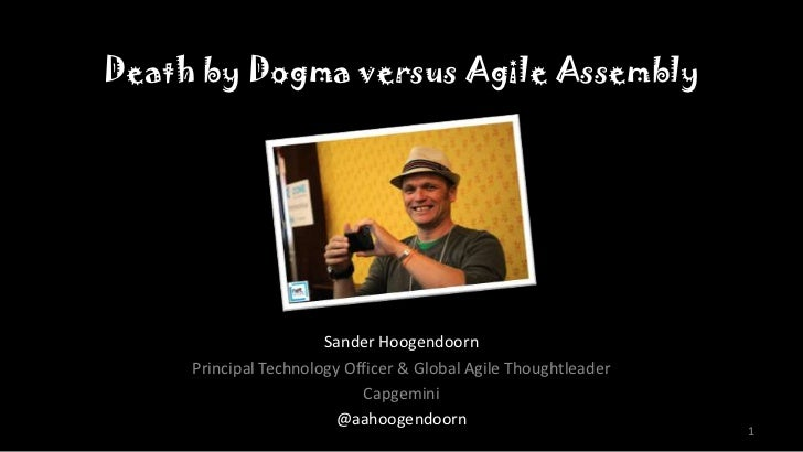 Death by Dogma versus Agile Assembly                       Sander Hoogendoorn     Principal Technology Officer & Global Ag...