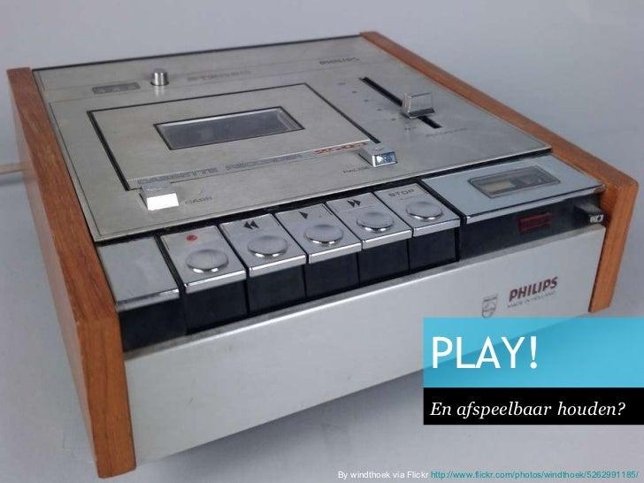 PLAY! <ul><li>En afspeelbaar   houden? </li></ul>By windthoek via Flickr  http:// www.flickr.com / photos / windthoek /526...