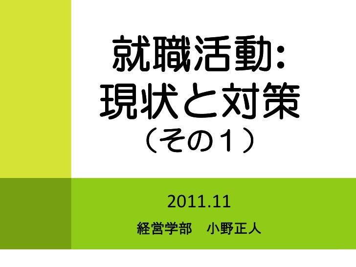 就職活動:就職活動:現状と対策(その1)  2011.11経営学部   小野正人