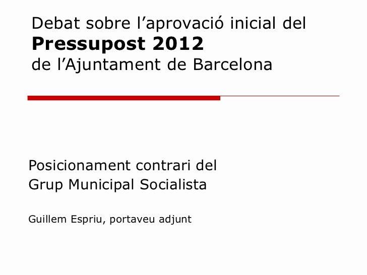 Debat sobre l'aprovació inicial del  Pressupost 2012  de l'Ajuntament de Barcelona Posicionament contrari del  Grup Munici...