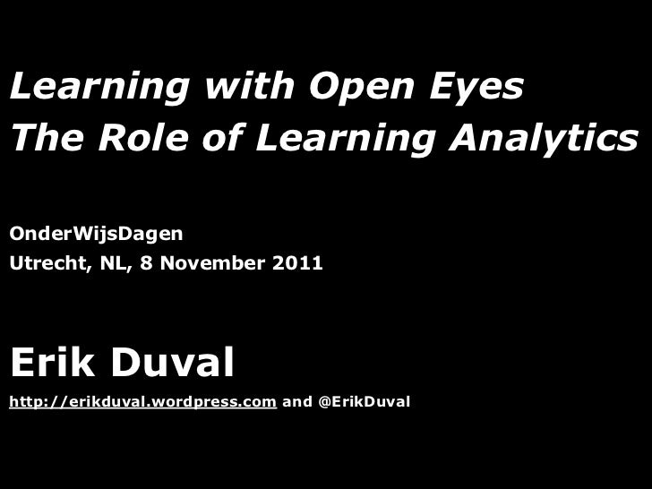 Learning with Open EyesThe Role of Learning AnalyticsOnderWijsDagenUtrecht, NL, 8 November 2011Erik Duvalhttp://erikduval....