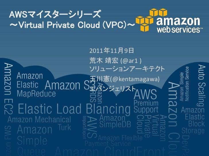 AWSマイスターシリーズ~Virtual Private Cloud (VPC)~                  2011年11月9日                  荒木 靖宏 (@ar1 )                  ソリュー...