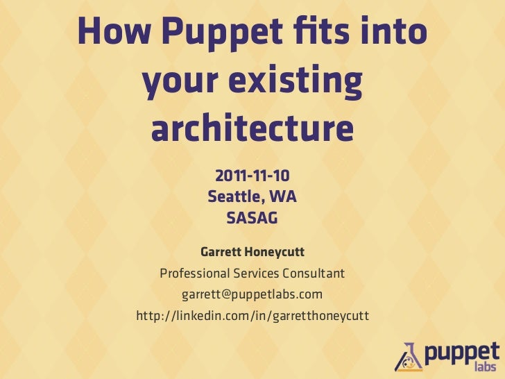 How Puppet fits into   your existing   architecture                2011-11-10               Seattle, WA                 SAS...