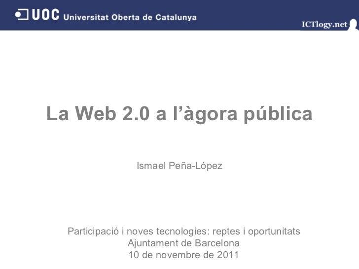 La Web 2.0 a l'àgora pública Ismael Peña - López Participació i noves tecnologies: reptes i oportunitats Ajuntament de Bar...
