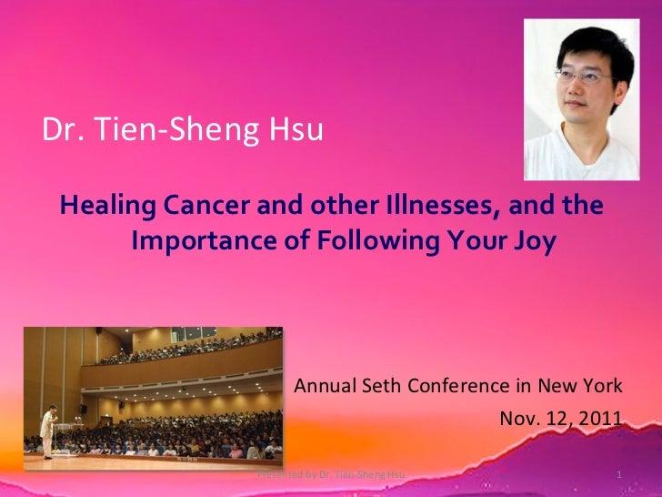 Dr. Tien-Sheng Hsu <ul><li>Healing Cancer and other Illnesses, and the Importance of Following Your Joy </li></ul><ul><li>...