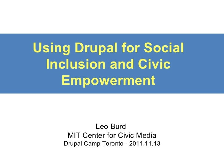 Using Drupal for Social Inclusion and Civic Empowerment Leo Burd  MIT Center for Civic Media Drupal Camp Toronto - 2011.11...