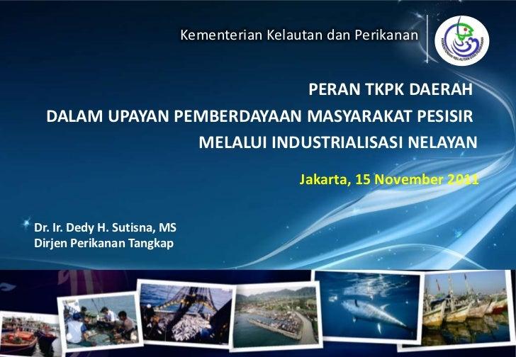 Kementerian Kelautan dan Perikanan                             PERAN TKPK DAERAH  DALAM UPAYAN PEMBERDAYAAN MASYARAKAT PES...