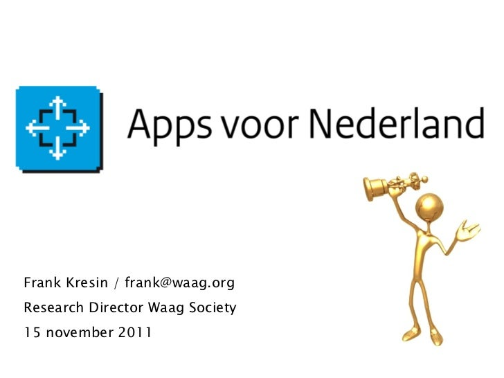 APPS VOOR NEDERLAND Frank Kresin / frank@waag.org Research Director Waag Society 15 november 2011