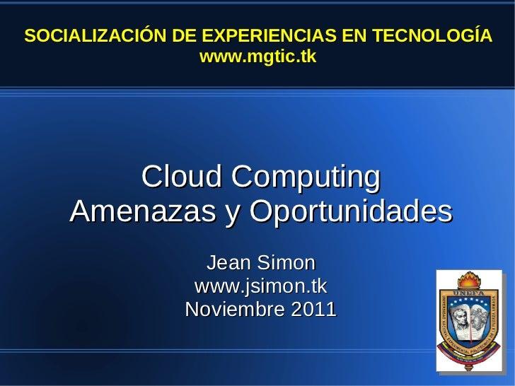 SOCIALIZACIÓN DE EXPERIENCIAS EN TECNOLOGÍA                 www.mgtic.tk       Cloud Computing    Amenazas y Oportunidades...