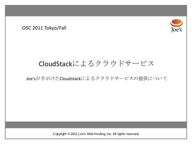 OSC 2011 Tokyo/Fall       CloudStackによるクラウドサービス Joesが手がけたCloudstackによるクラウドサービスの提供について             Copyright ©2011 J oe's W...