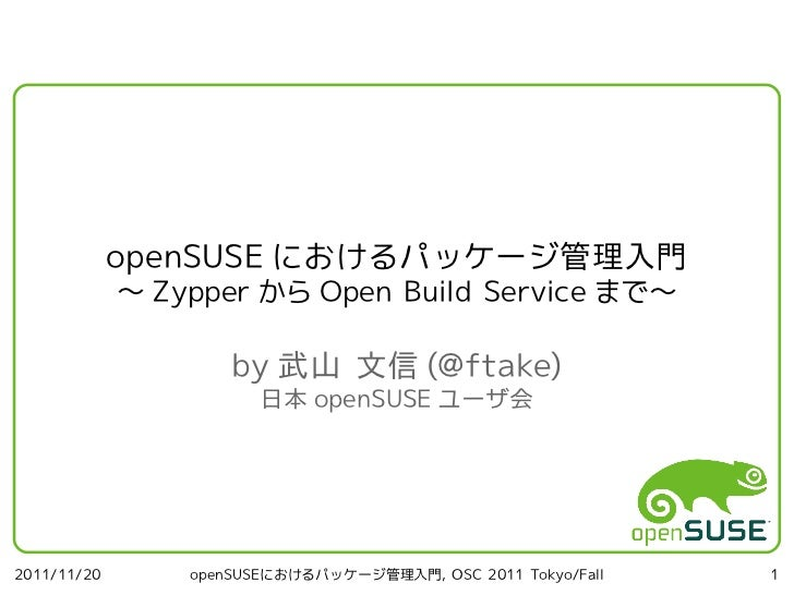 openSUSE におけるパッケージ管理入門             ~ Zypper から Open Build Service まで~                     by 武山 文信 (@ftake)               ...